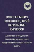 Павел Юрьевич Конотопов, Юрий Васильевич Курносов - Аналитика: методология, технология и организация инофрамационно-аналитической работы