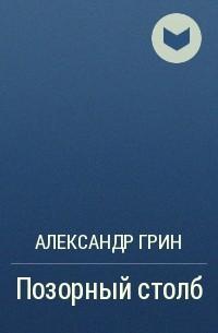 Александр Грин - Позорный столб
