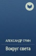 Александр Грин - Вокруг света