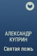 Александр Куприн - Святая ложь