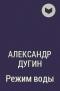 Александр Дугин - Режим воды