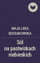 Майя Лидия Коссаковская - Sól na pastwiskach niebieskich