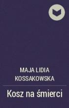 Майя Лидия Коссаковская - Kosz na śmierci