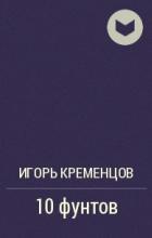 Игорь Кременцов - 10 фунтов