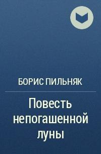 Борис Пильняк - Повесть непогашенной луны