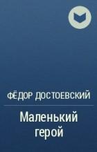 Фёдор Достоевский - Маленький герой