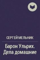 Сергей Мельник - Барон Ульрих. Дела домашние