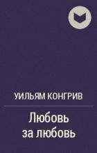 Уильям Конгрив - Любовь за любовь