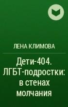 Лена Климова - Дети-404. ЛГБТ-подростки: в стенах молчания