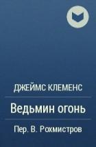 Джеймс Клеменс - Ведьмин огонь