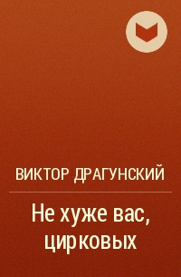 Виктор Драгунский - Не хуже вас, цирковых