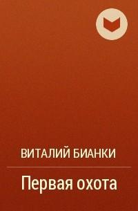 Виталий Бианки - Первая охота