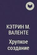 Кэтрин М. Валенте - Хрупкое создание