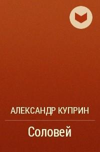 А. И. Куприн - Соловей