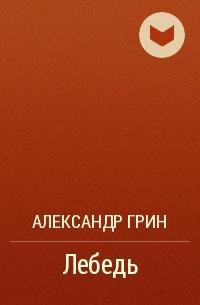 Александр Грин - Лебедь