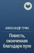 Александр Грин - Повесть, оконченная благодаря пуле
