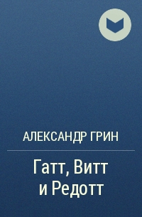 Александр Грин - Гатт, Витт и Редотт
