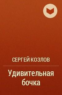Сергей Козлов - Удивительная бочка