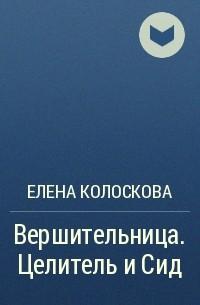 Елена Колоскова - Вершительница. Целитель и Сид