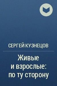 Сергей Кузнецов - Живые и взрослые: по ту сторону