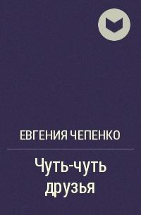 Евгения Чепенко - Чуть-чуть друзья