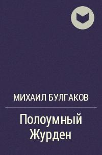 Михаил Булгаков - Полоумный Журден (Мольериана в трёх действиях)