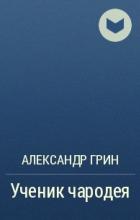 Александр Грин - Ученик чародея