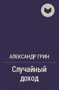 Александр Грин - Случайный доход