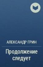 Александр Грин - Продолжение следует