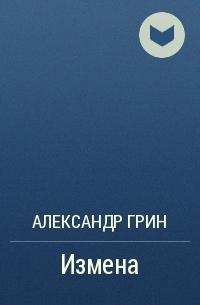 Александр Грин - Измена