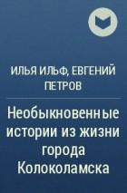 Илья Ильф, Евгений Петров - Необыкновенные истории из жизни города Колоколамска