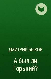 Дмитрий Быков - А был ли Горький?