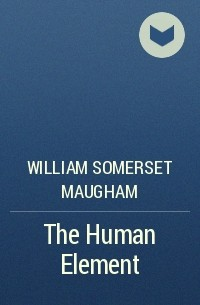 William Somerset Maugham - The Human Element