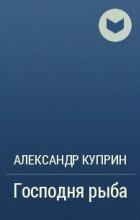 Александр Куприн - Господня рыба