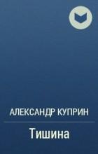 Александр Куприн - Тишина