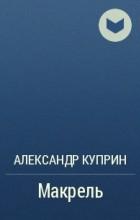 Александр Куприн - Макрель