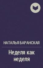 Наталья Баранская - Неделя как неделя