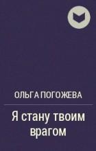 Ольга Олеговна Погожева - Я стану твоим врагом