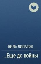 Виль Липатов - ...Еще до войны