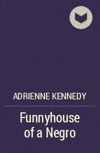 Эдриенн Кеннеди - Funnyhouse of a Negro