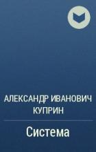Александр Иванович Куприн - Система