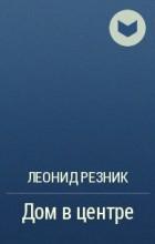 Леонид Резник - Дом в центре
