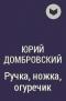 Юрий Домбровский - Ручка, ножка, огуречик