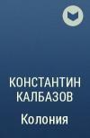 Константин Калбазов - Колония