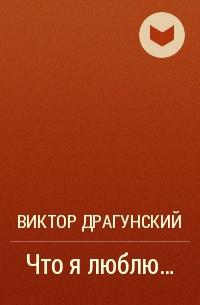 Виктор Драгунский - Что я люблю...