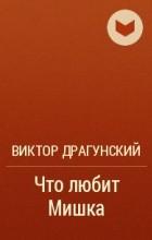 Виктор Драгунский - Что любит Мишка