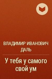 Владимир Иванович Даль - У тебя у самого свой ум