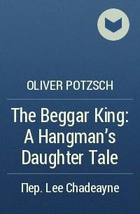 Oliver Pötzsch - The Beggar King: A Hangman's Daughter Tale