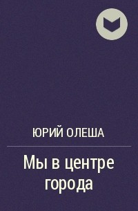 Юрий Олеша - Мы в центре города