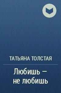 Татьяна Толстая - Любишь - не любишь